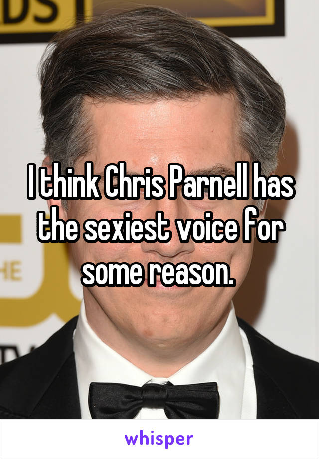 I think Chris Parnell has the sexiest voice for some reason.