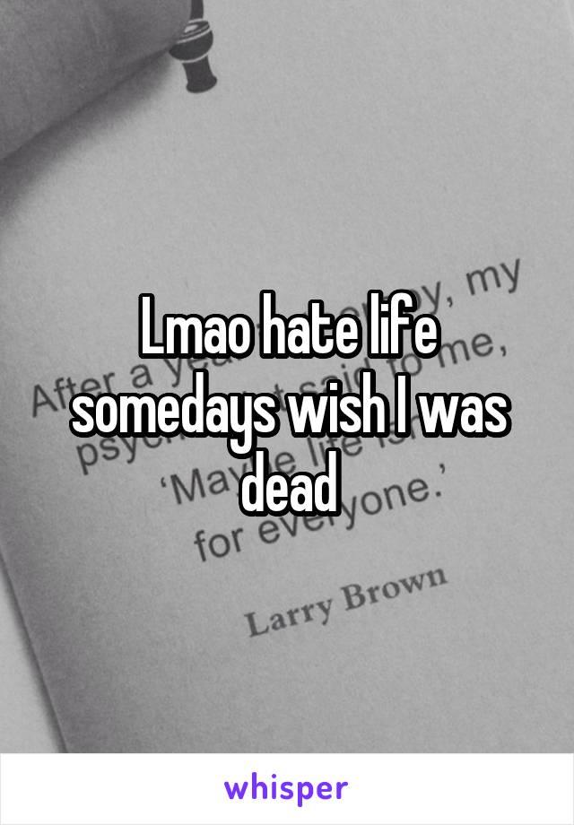 Lmao hate life somedays wish I was dead