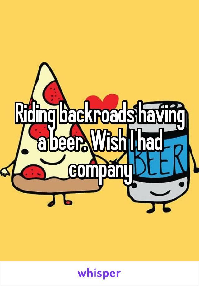 Riding backroads having a beer. Wish I had company
