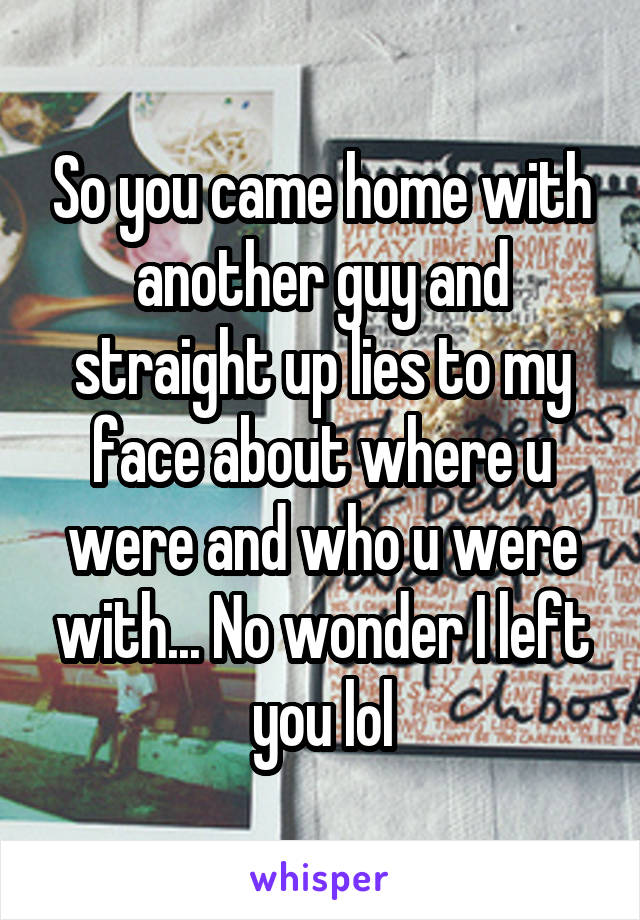 So you came home with another guy and straight up lies to my face about where u were and who u were with... No wonder I left you lol