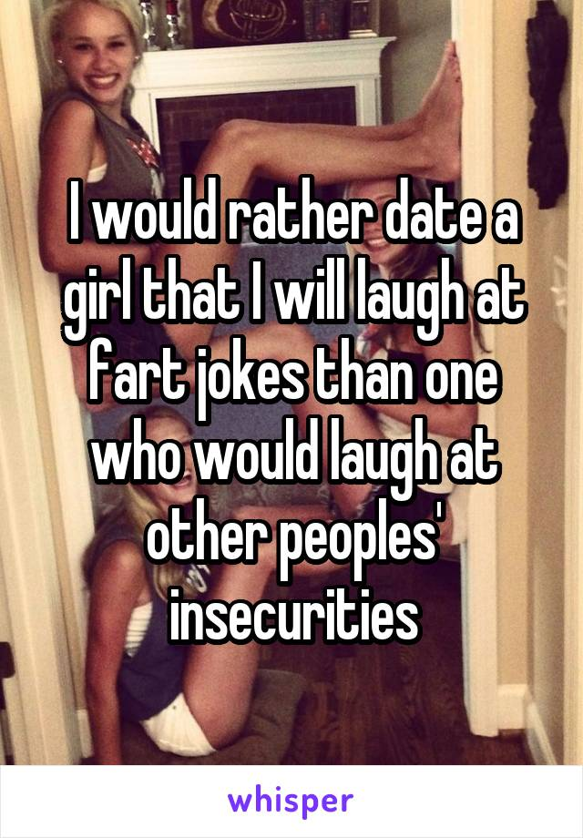 I would rather date a girl that I will laugh at fart jokes than one who would laugh at other peoples' insecurities
