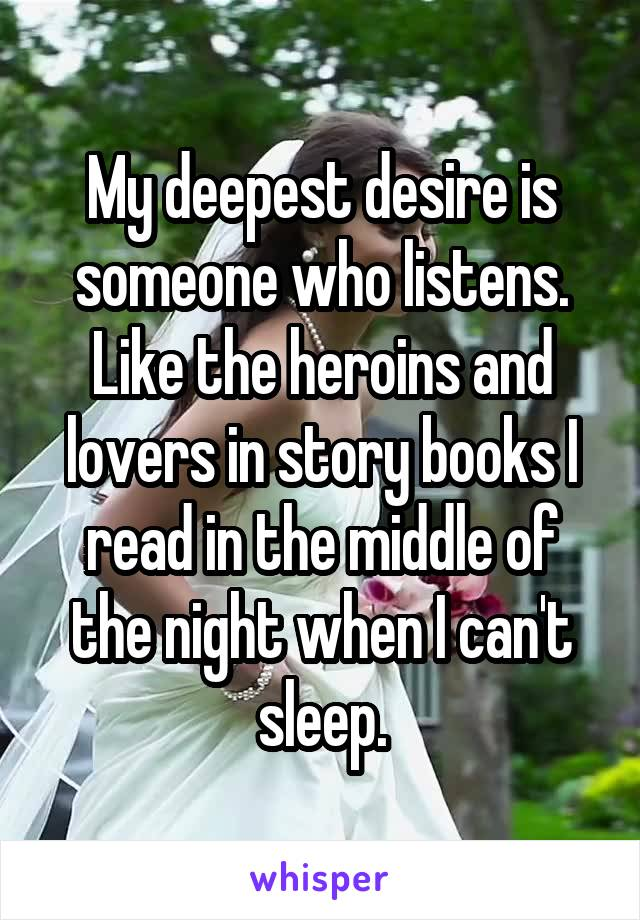 My deepest desire is someone who listens. Like the heroins and lovers in story books I read in the middle of the night when I can't sleep.