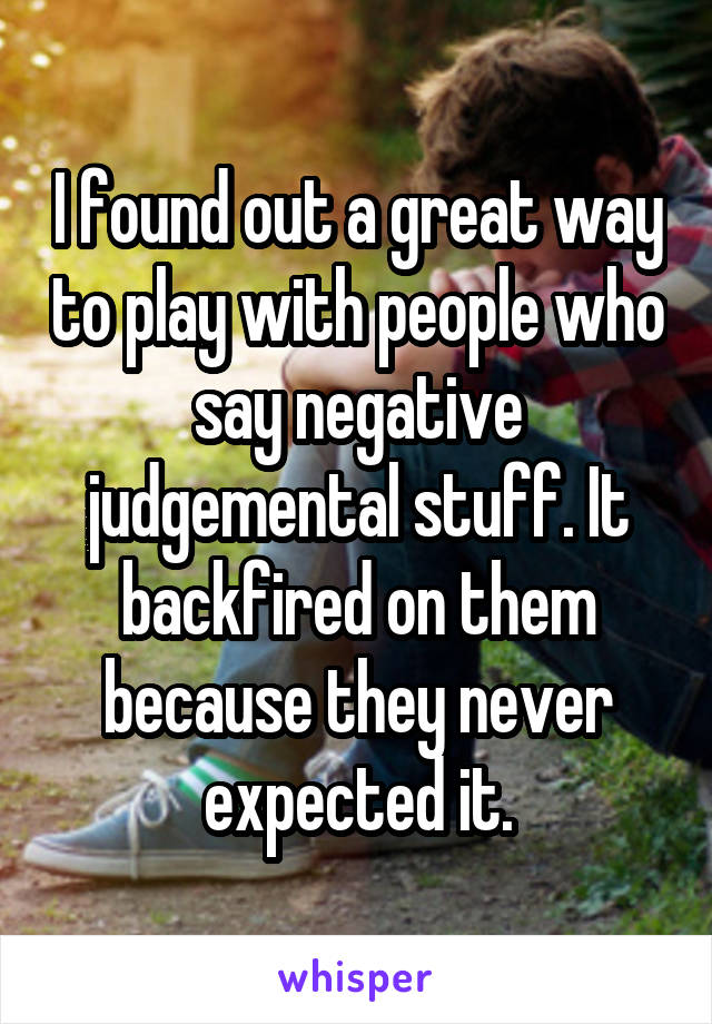 I found out a great way to play with people who say negative judgemental stuff. It backfired on them because they never expected it.