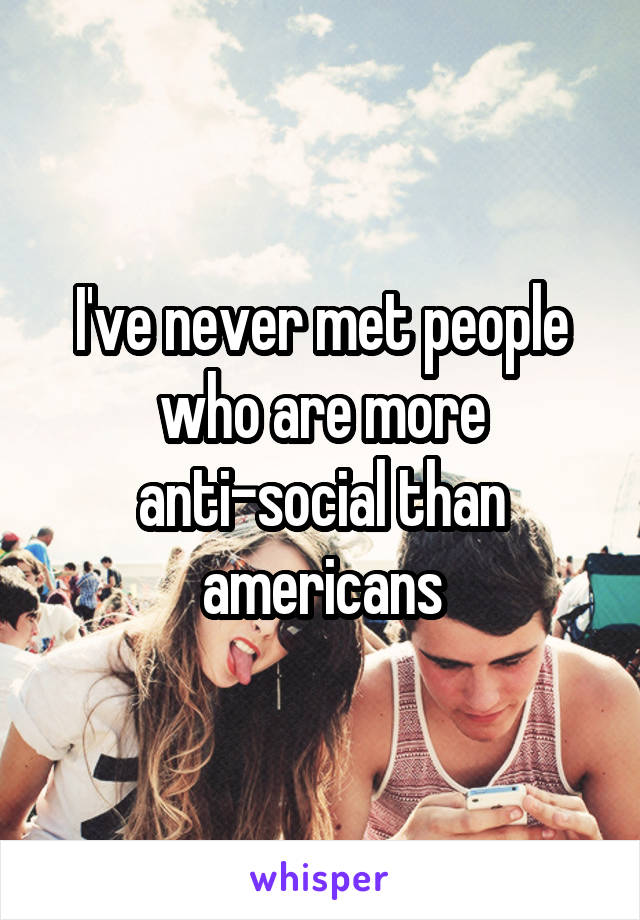 I've never met people who are more anti-social than americans