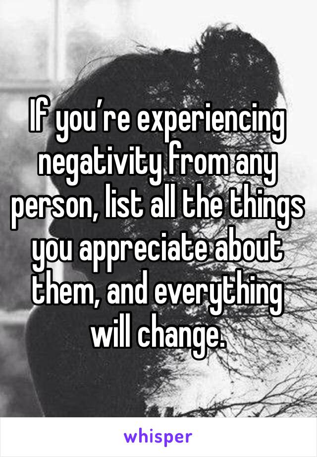 If you're experiencing negativity from any person, list all the things you appreciate about them, and everything will change.