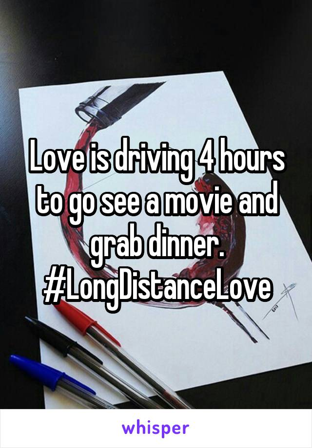 Love is driving 4 hours to go see a movie and grab dinner. #LongDistanceLove