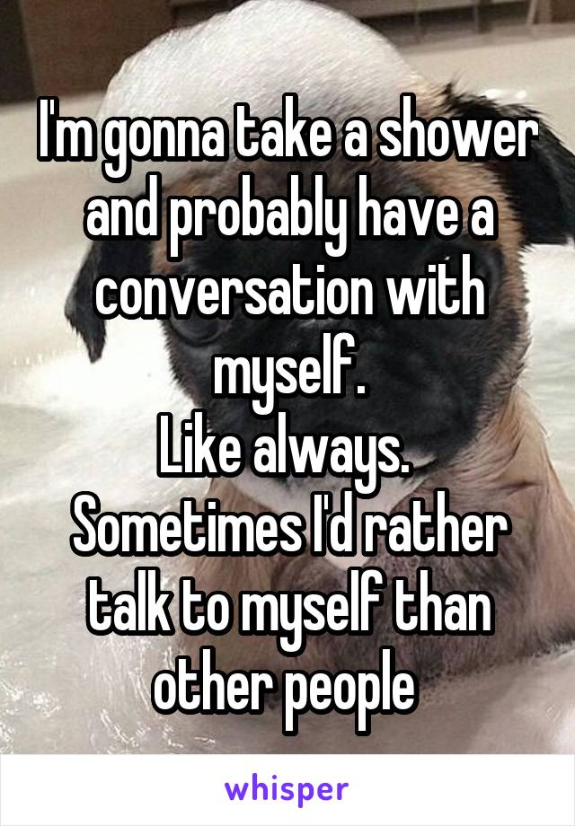 I'm gonna take a shower and probably have a conversation with myself. Like always.  Sometimes I'd rather talk to myself than other people