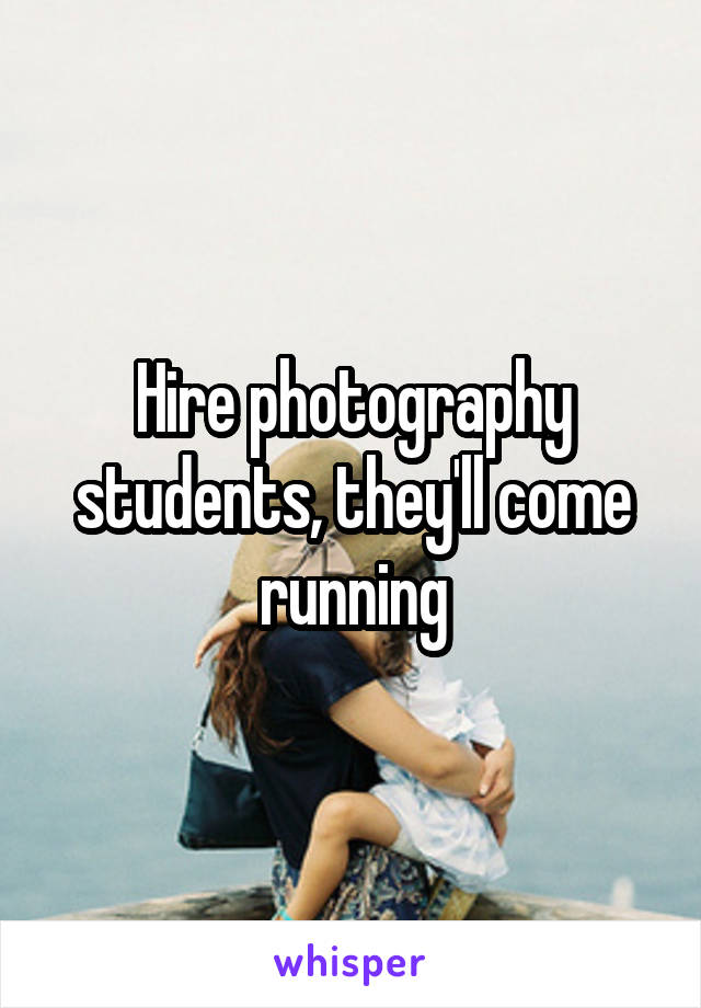 Hire photography students, they'll come running