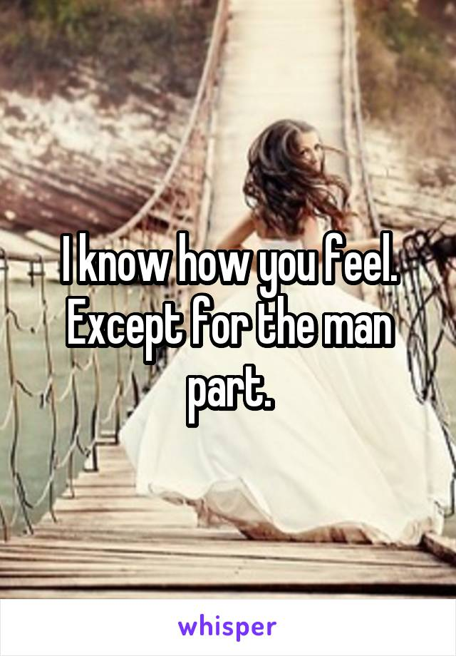I know how you feel. Except for the man part.