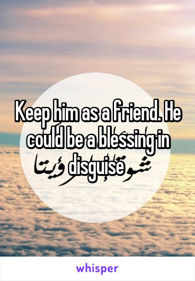 Keep him as a friend. He could be a blessing in disguise