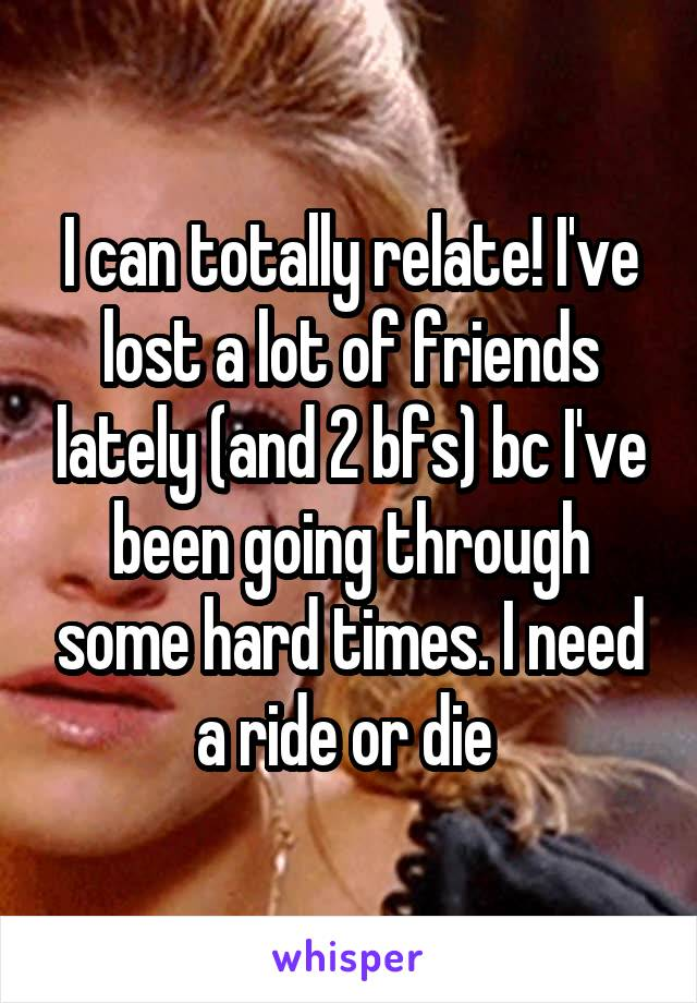 I can totally relate! I've lost a lot of friends lately (and 2 bfs) bc I've been going through some hard times. I need a ride or die