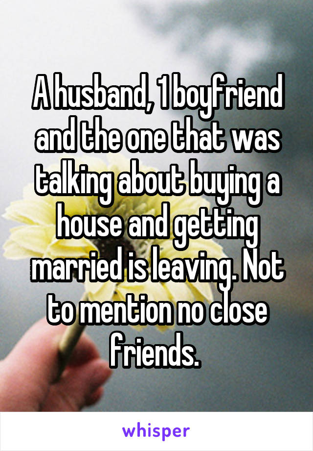 A husband, 1 boyfriend and the one that was talking about buying a house and getting married is leaving. Not to mention no close friends.