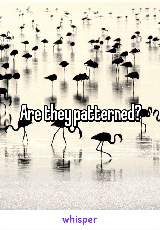 Are they patterned?