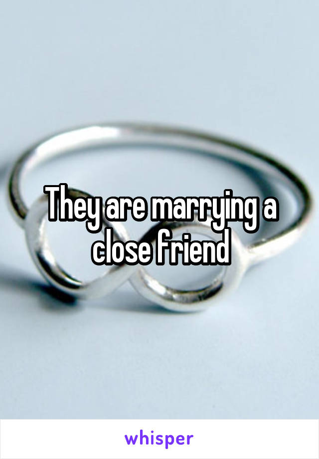 They are marrying a close friend