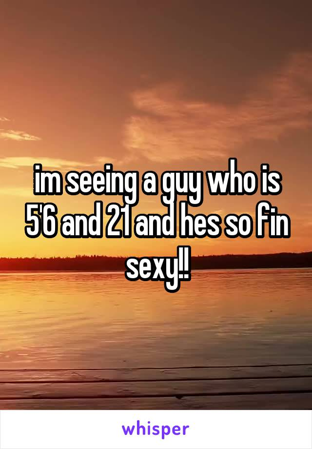 im seeing a guy who is 5'6 and 21 and hes so fin sexy!!