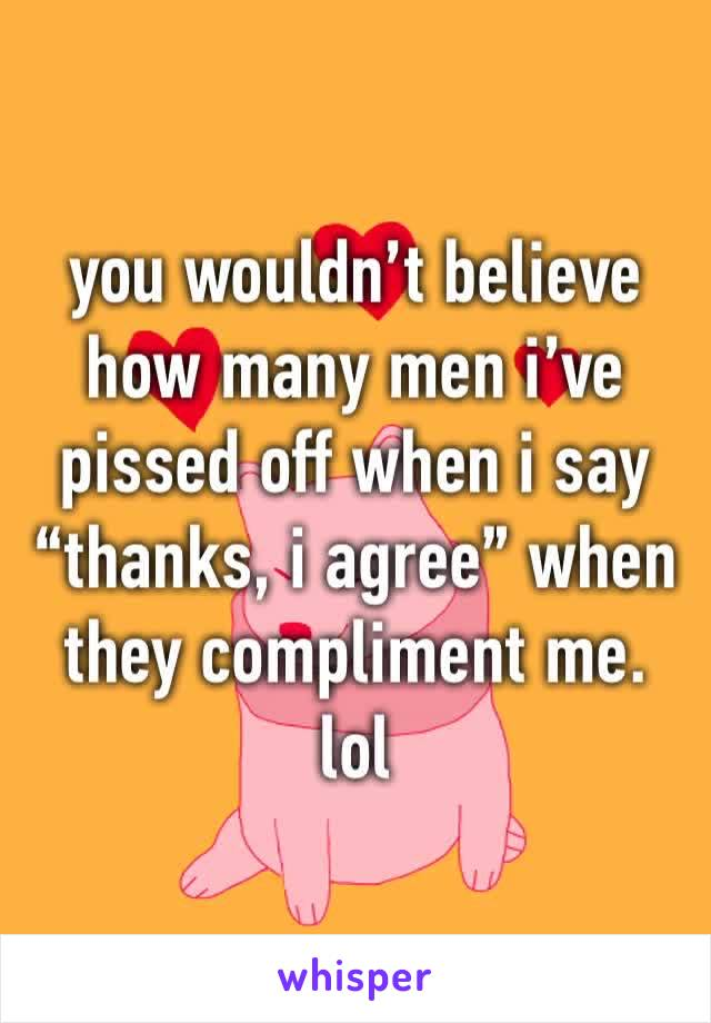 """you wouldn't believe how many men i've pissed off when i say """"thanks, i agree"""" when they compliment me. lol"""