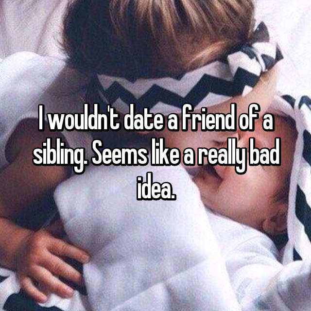 I wouldn't date a friend of a sibling. Seems like a really bad idea.