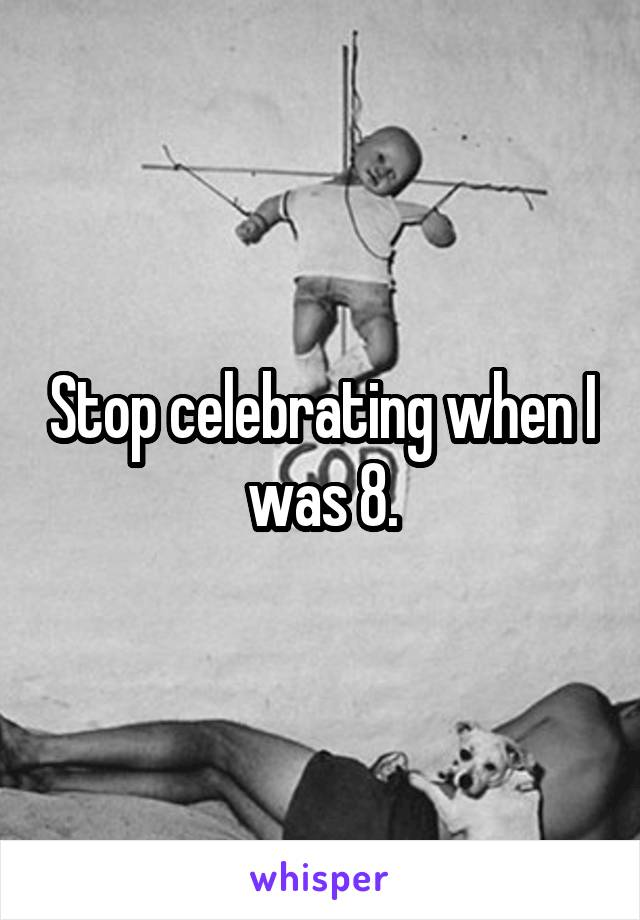 Stop celebrating when I was 8.