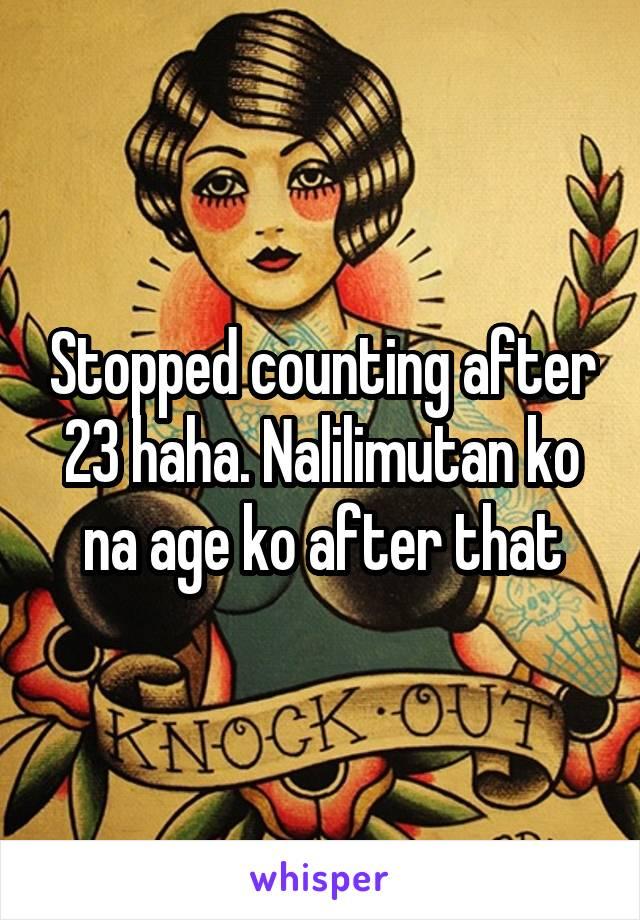 Stopped counting after 23 haha. Nalilimutan ko na age ko after that