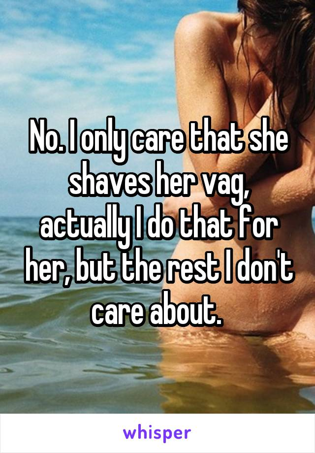 No. I only care that she shaves her vag, actually I do that for her, but the rest I don't care about.