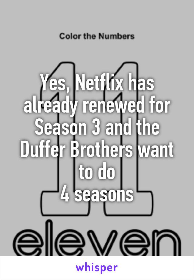 Yes, Netflix has already renewed for Season 3 and the Duffer Brothers want to do  4 seasons