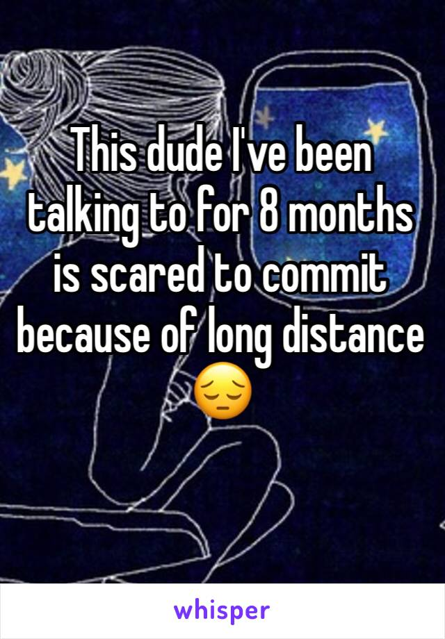This dude I've been talking to for 8 months is scared to commit because of long distance 😔