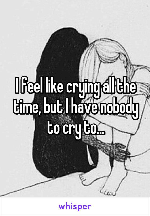 I feel like crying all the time, but I have nobody to cry to...