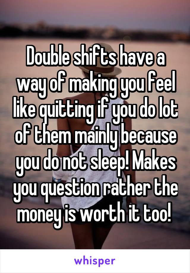 Double shifts have a way of making you feel like quitting if you do lot of them mainly because you do not sleep! Makes you question rather the money is worth it too!