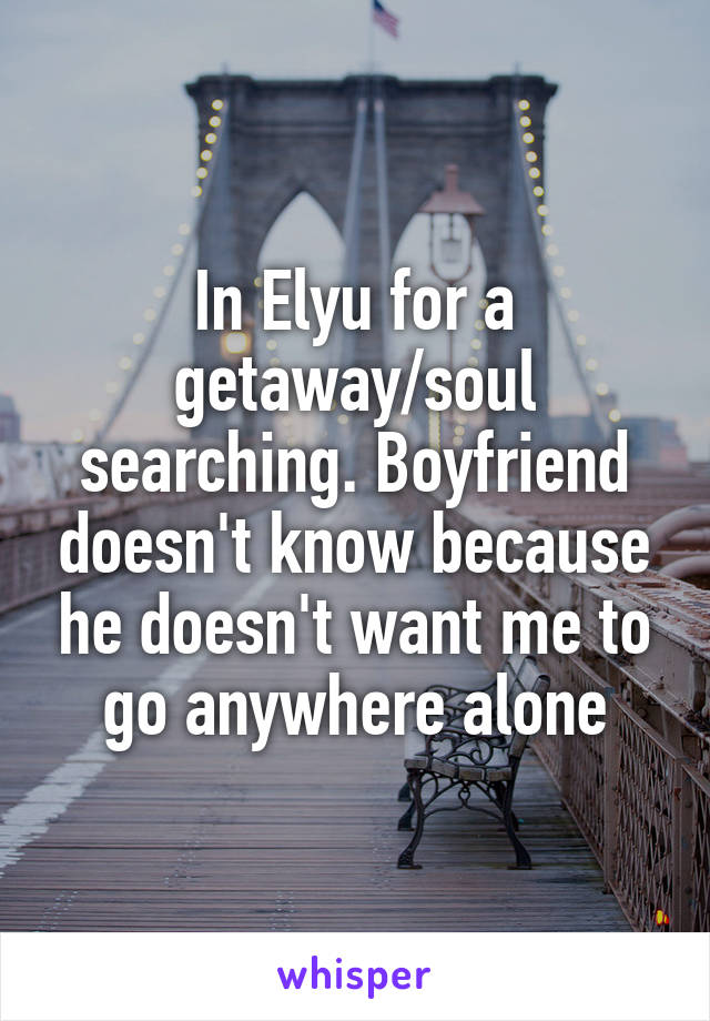 In Elyu for a getaway/soul searching. Boyfriend doesn't know because he doesn't want me to go anywhere alone