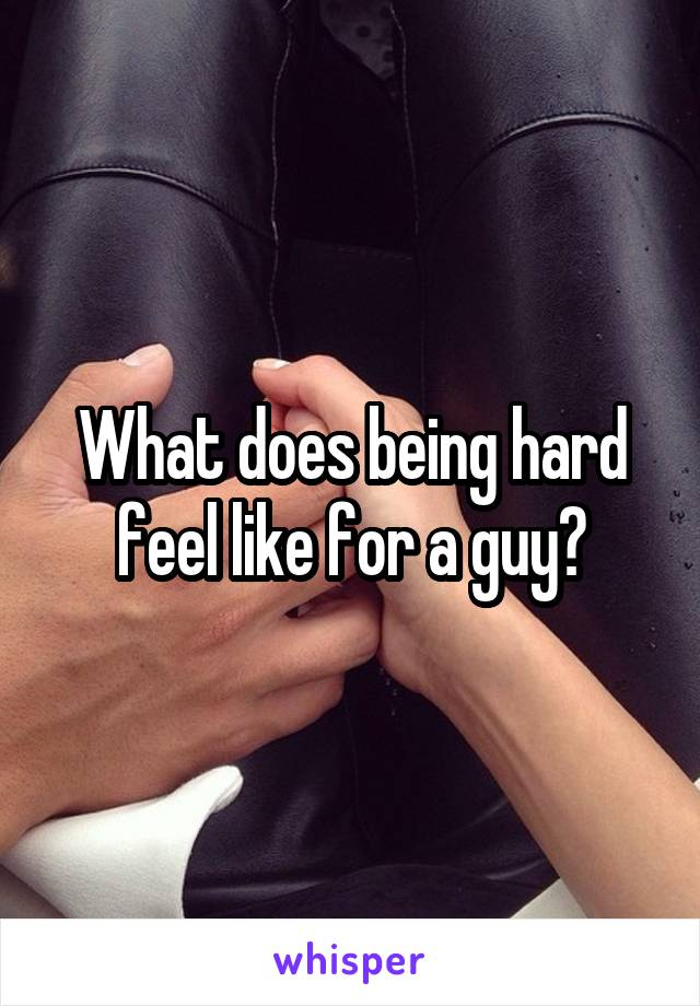 What does being hard feel like for a guy?