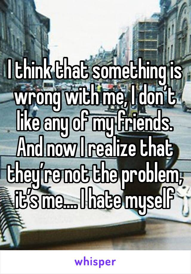 I think that something is wrong with me, I don't like any of my friends. And now I realize that they're not the problem, it's me.... I hate myself