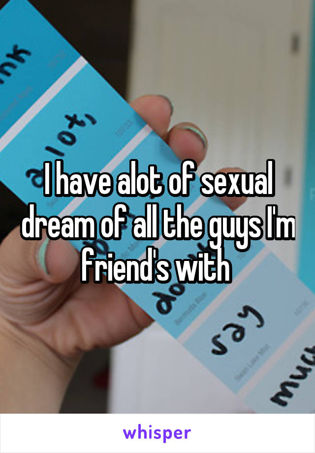 I have alot of sexual dream of all the guys I'm friend's with