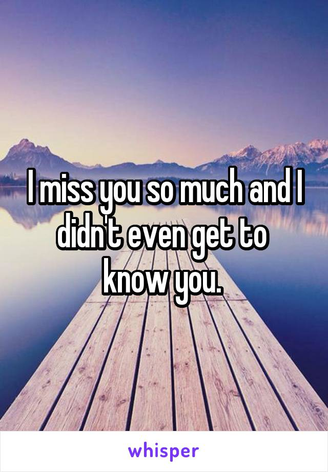 I miss you so much and I didn't even get to  know you.