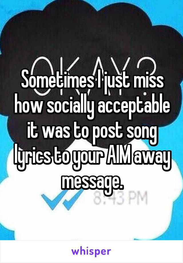 Sometimes I just miss how socially acceptable it was to post song lyrics to your AIM away message.