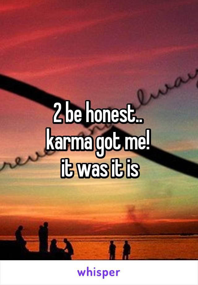 2 be honest..  karma got me!  it was it is