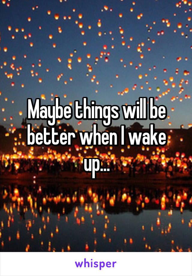 Maybe things will be better when I wake up...