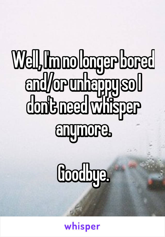 Well, I'm no longer bored and/or unhappy so I don't need whisper anymore.  Goodbye.