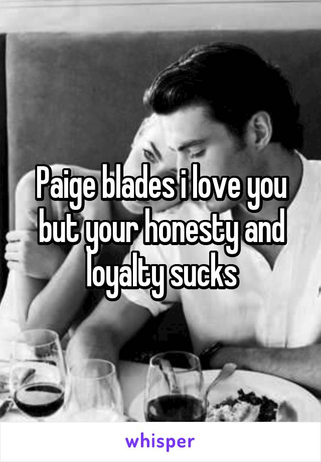 Paige blades i love you but your honesty and loyalty sucks