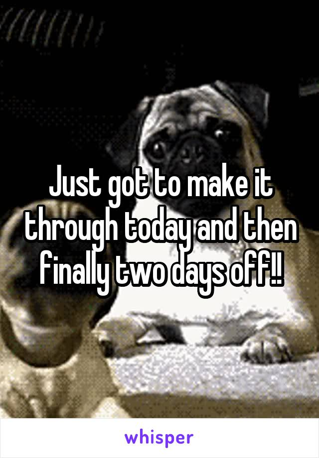 Just got to make it through today and then finally two days off!!
