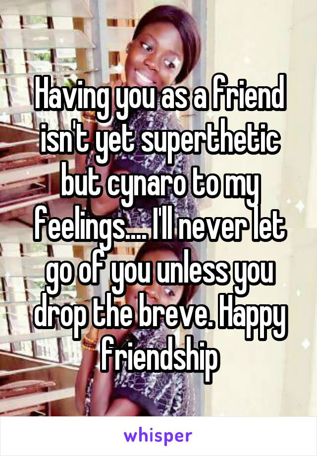 Having you as a friend isn't yet superthetic but cynaro to my feelings.... I'll never let go of you unless you drop the breve. Happy friendship