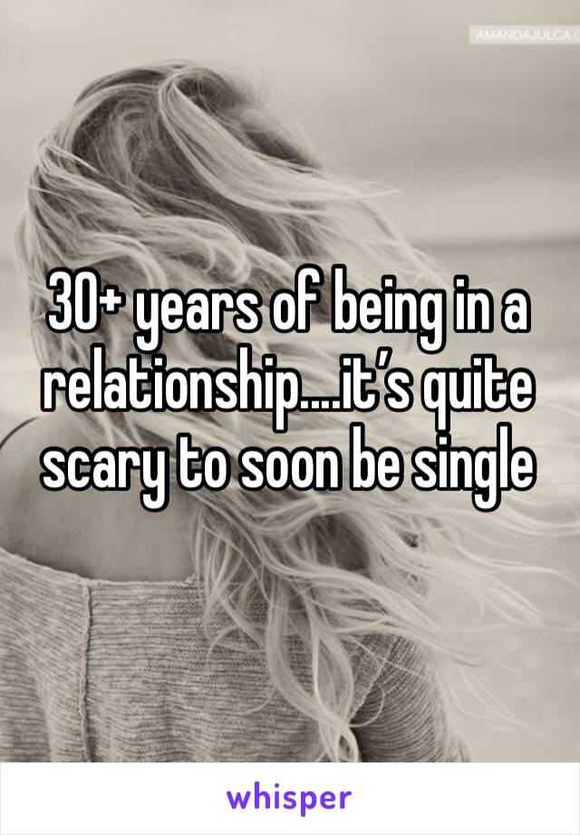 30+ years of being in a relationship....it's quite scary to soon be single