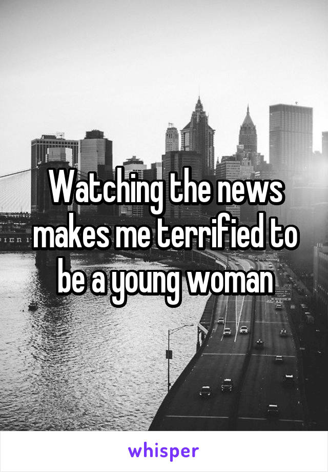 Watching the news makes me terrified to be a young woman