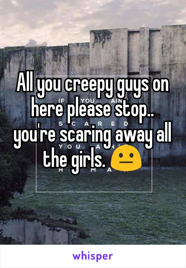All you creepy guys on here please stop.. you're scaring away all the girls. 😐