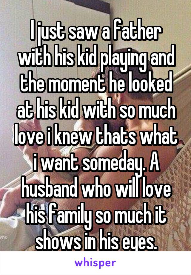 I just saw a father with his kid playing and the moment he looked at his kid with so much love i knew thats what i want someday. A husband who will love his family so much it shows in his eyes.