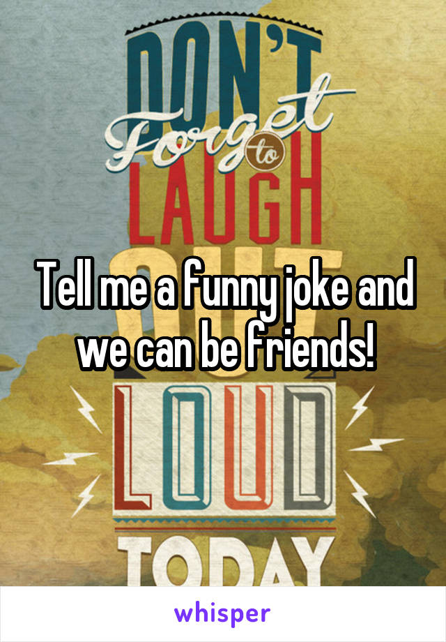 Tell me a funny joke and we can be friends!