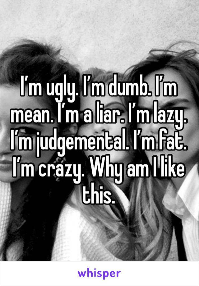 I'm ugly. I'm dumb. I'm mean. I'm a liar. I'm lazy. I'm judgemental. I'm fat. I'm crazy. Why am I like this.