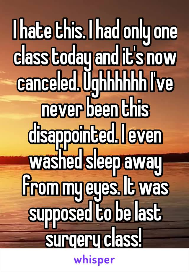 I hate this. I had only one class today and it's now canceled. Ughhhhhh I've never been this disappointed. I even washed sleep away from my eyes. It was supposed to be last surgery class!