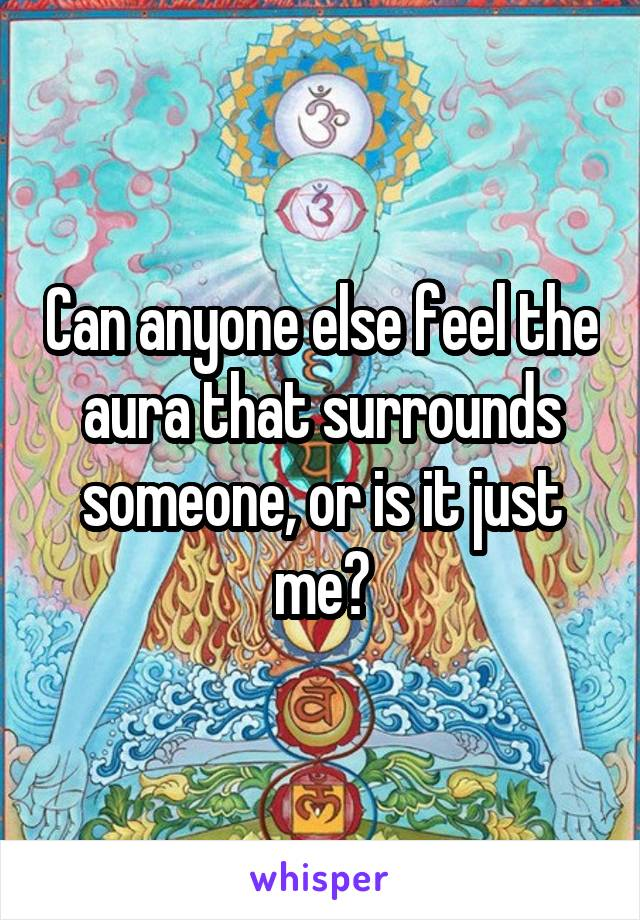 Can anyone else feel the aura that surrounds someone, or is it just me?