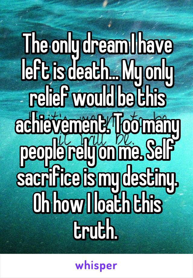 The only dream I have left is death... My only relief would be this achievement. Too many people rely on me. Self sacrifice is my destiny. Oh how I loath this truth.