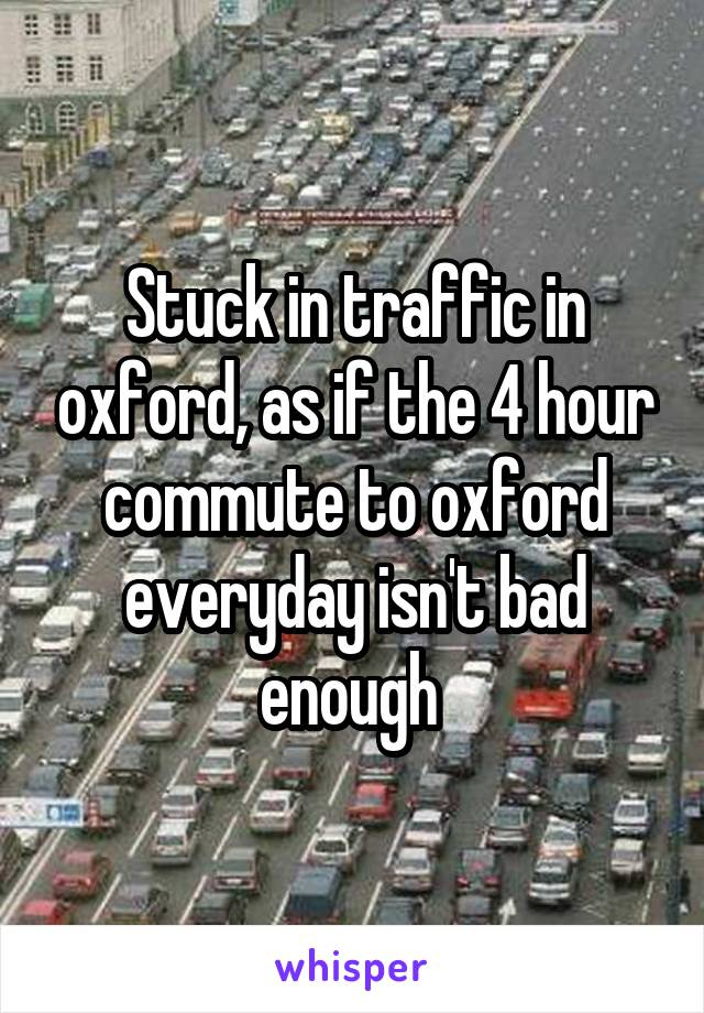 Stuck in traffic in oxford, as if the 4 hour commute to oxford everyday isn't bad enough